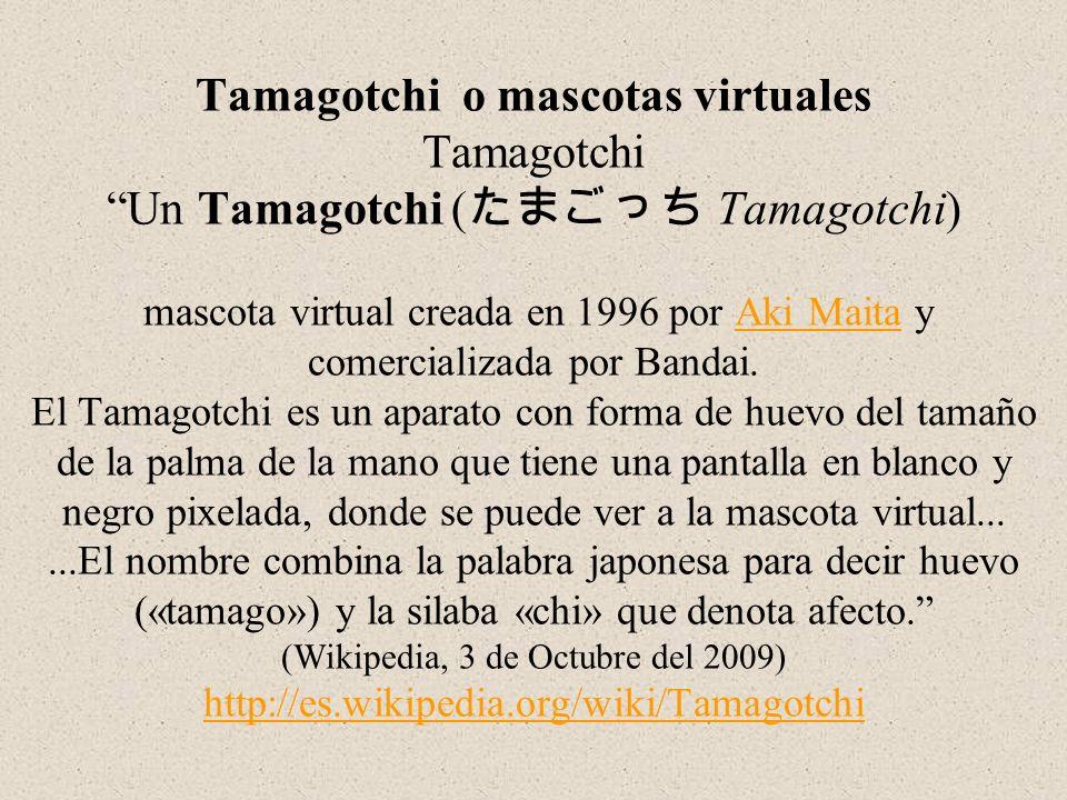 Tamagotchi o mascotas virtuales Tamagotchi Un Tamagotchi (たまごっち Tamagotchi) mascota virtual creada en 1996 por Aki Maita y comercializada por Bandai.