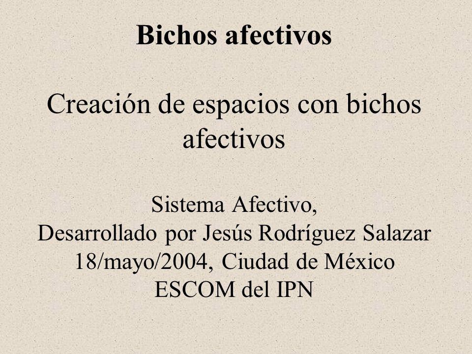 Bichos afectivos Creación de espacios con bichos afectivos Sistema Afectivo, Desarrollado por Jesús Rodríguez Salazar 18/mayo/2004, Ciudad de México ESCOM del IPN
