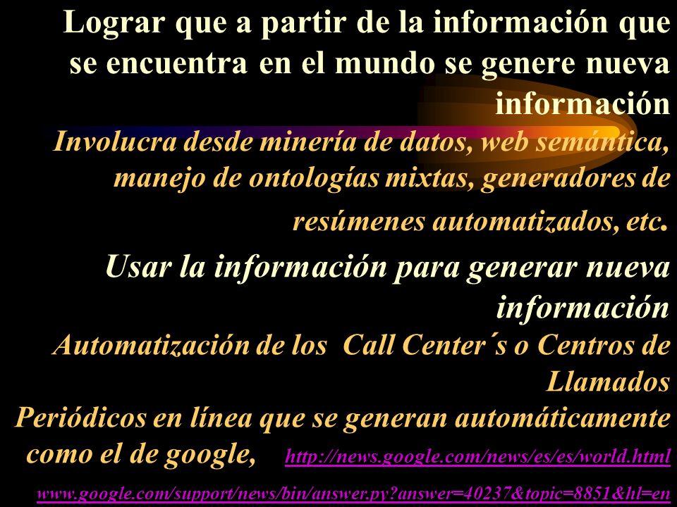 Lograr que a partir de la información que se encuentra en el mundo se genere nueva información Involucra desde minería de datos, web semántica, manejo de ontologías mixtas, generadores de resúmenes automatizados, etc.