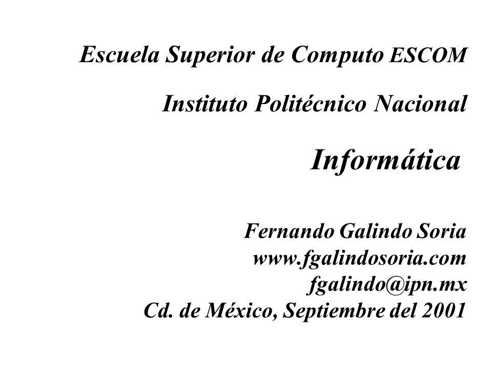 Escuela Superior de Computo ESCOM Instituto Politécnico Nacional Informática Fernando Galindo Soria www.fgalindosoria.com fgalindo@ipn.mx Cd.