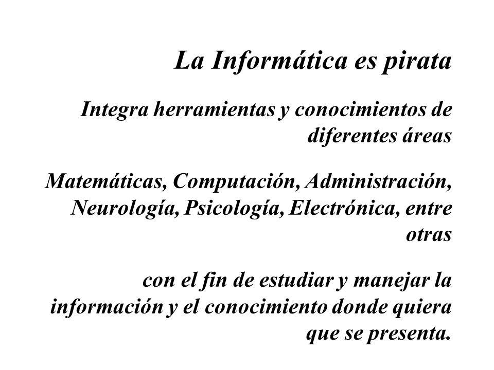 La Informática es pirata Integra herramientas y conocimientos de diferentes áreas Matemáticas, Computación, Administración, Neurología, Psicología, Electrónica, entre otras con el fin de estudiar y manejar la información y el conocimiento donde quiera que se presenta.