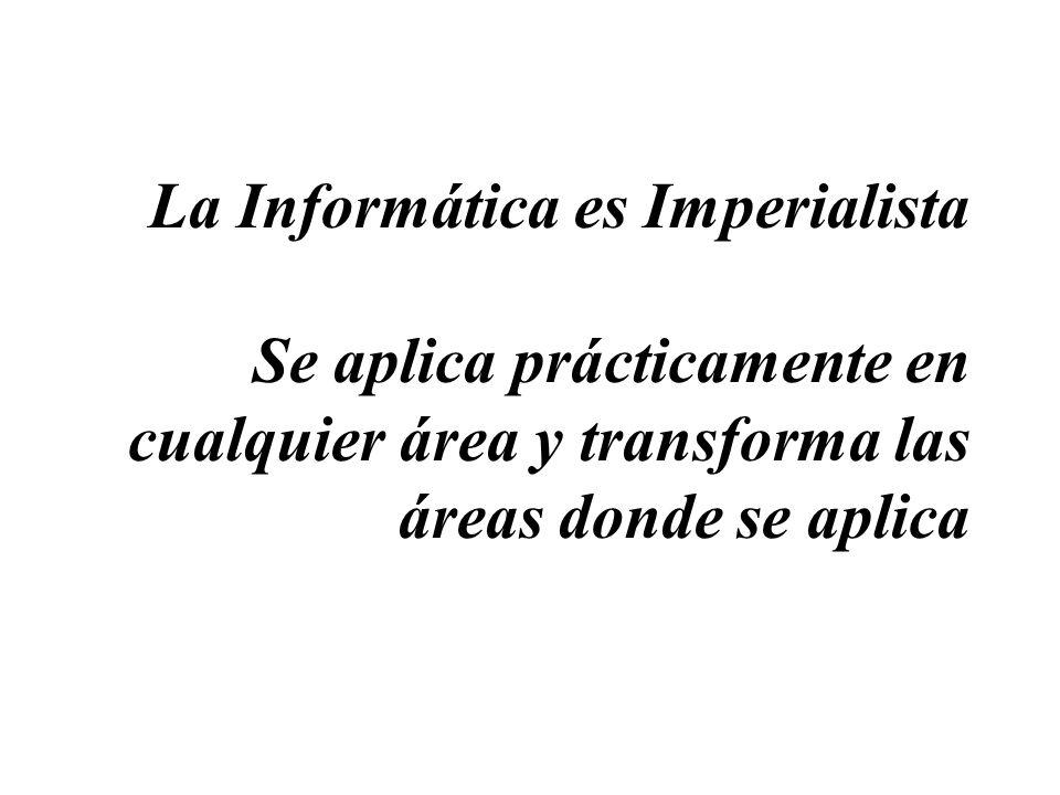 La Informática es Imperialista Se aplica prácticamente en cualquier área y transforma las áreas donde se aplica