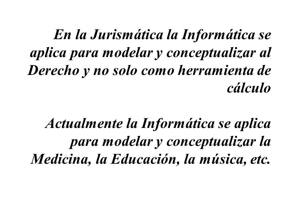 En la Jurismática la Informática se aplica para modelar y conceptualizar al Derecho y no solo como herramienta de cálculo Actualmente la Informática se aplica para modelar y conceptualizar la Medicina, la Educación, la música, etc.