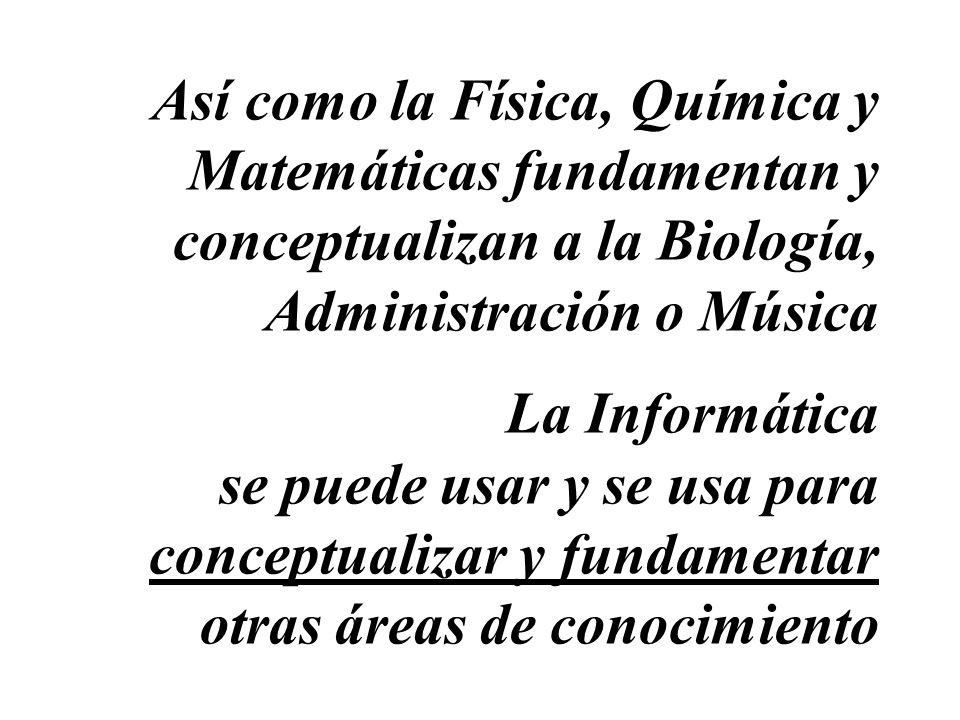 Así como la Física, Química y Matemáticas fundamentan y conceptualizan a la Biología, Administración o Música La Informática se puede usar y se usa para conceptualizar y fundamentar otras áreas de conocimiento