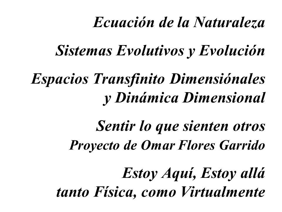 Ecuación de la Naturaleza Sistemas Evolutivos y Evolución Espacios Transfinito Dimensiónales y Dinámica Dimensional Sentir lo que sienten otros Proyecto de Omar Flores Garrido Estoy Aquí, Estoy allá tanto Física, como Virtualmente