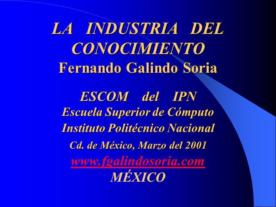 LA INDUSTRIA DEL CONOCIMIENTO Fernando Galindo Soria ESCOM del IPN Escuela Superior de Cómputo Instituto Politécnico Nacional Cd.