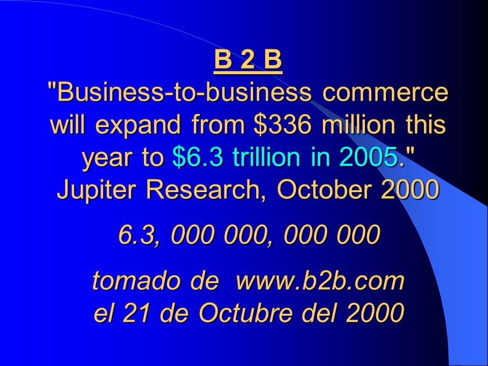 B 2 B Business-to-business commerce will expand from $336 million this year to $6.3 trillion in 2005. Jupiter Research, October 2000 6.3, 000 000, 000 000 tomado de www.b2b.com el 21 de Octubre del 2000