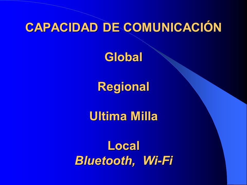 CAPACIDAD DE COMUNICACIÓN Global Regional Ultima Milla Local Bluetooth, Wi-Fi