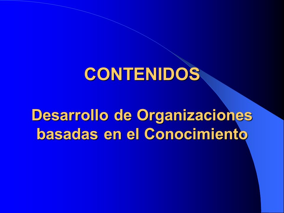 CONTENIDOS Desarrollo de Organizaciones basadas en el Conocimiento