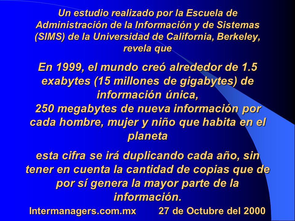 Un estudio realizado por la Escuela de Administración de la Información y de Sistemas (SIMS) de la Universidad de California, Berkeley, revela que En 1999, el mundo creó alrededor de 1.5 exabytes (15 millones de gigabytes) de información única, 250 megabytes de nueva información por cada hombre, mujer y niño que habita en el planeta esta cifra se irá duplicando cada año, sin tener en cuenta la cantidad de copias que de por sí genera la mayor parte de la información.