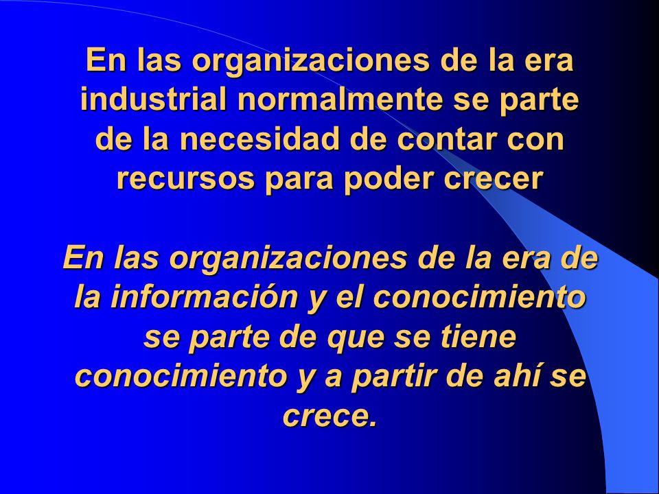 En las organizaciones de la era industrial normalmente se parte de la necesidad de contar con recursos para poder crecer En las organizaciones de la era de la información y el conocimiento se parte de que se tiene conocimiento y a partir de ahí se crece.