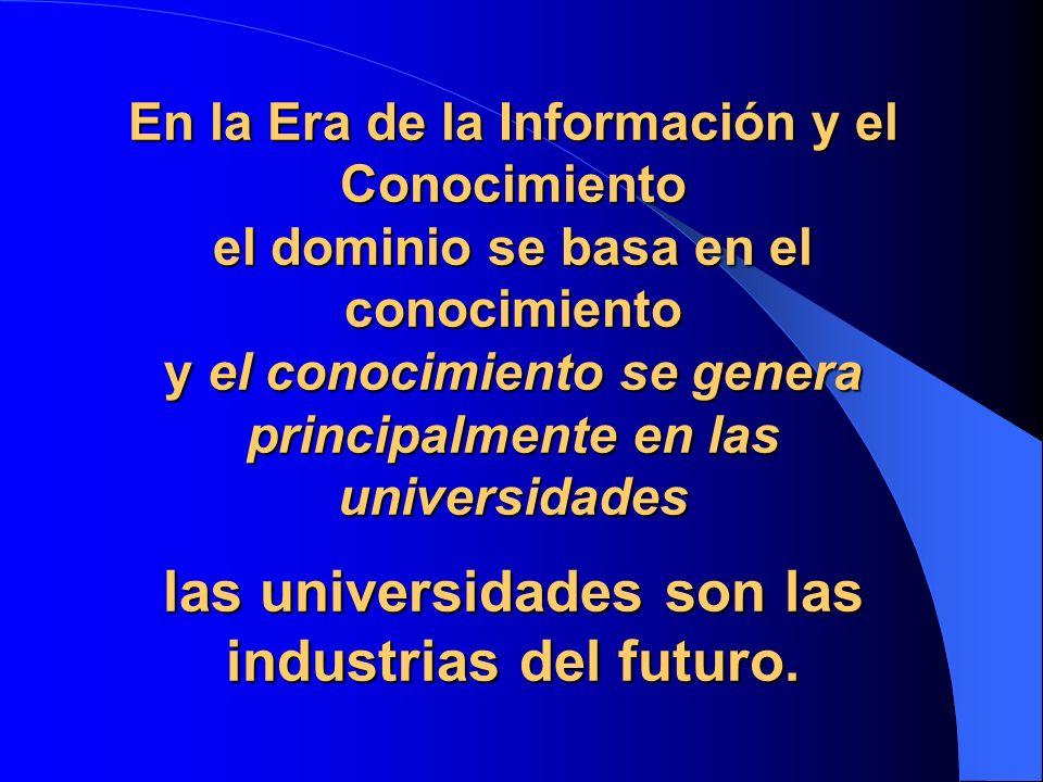 En la Era de la Información y el Conocimiento el dominio se basa en el conocimiento y el conocimiento se genera principalmente en las universidades las universidades son las industrias del futuro.