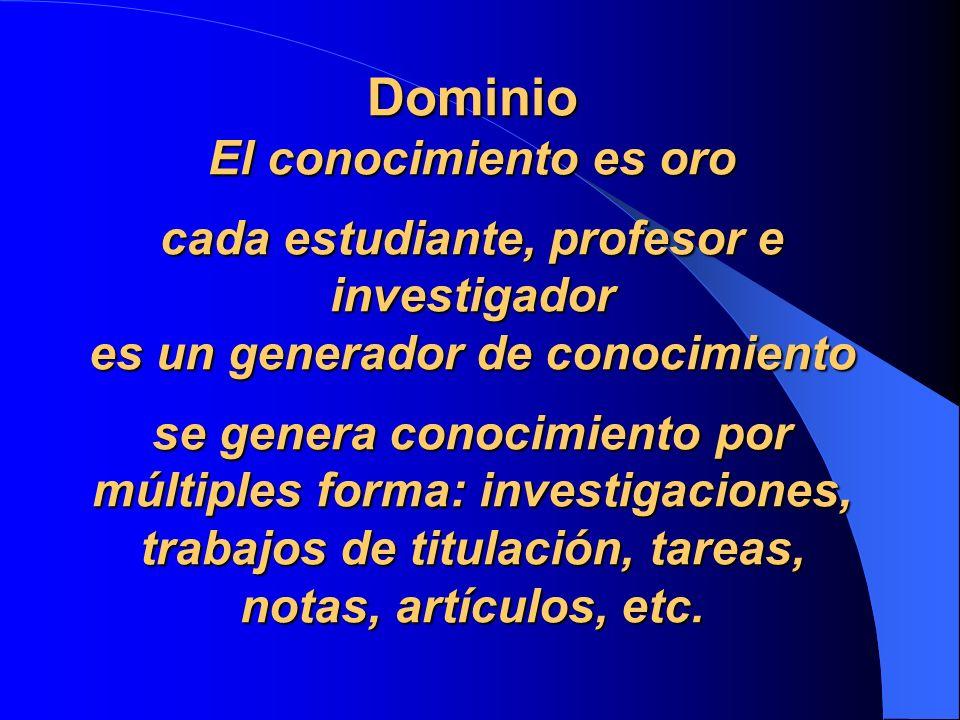Dominio El conocimiento es oro cada estudiante, profesor e investigador es un generador de conocimiento se genera conocimiento por múltiples forma: investigaciones, trabajos de titulación, tareas, notas, artículos, etc.