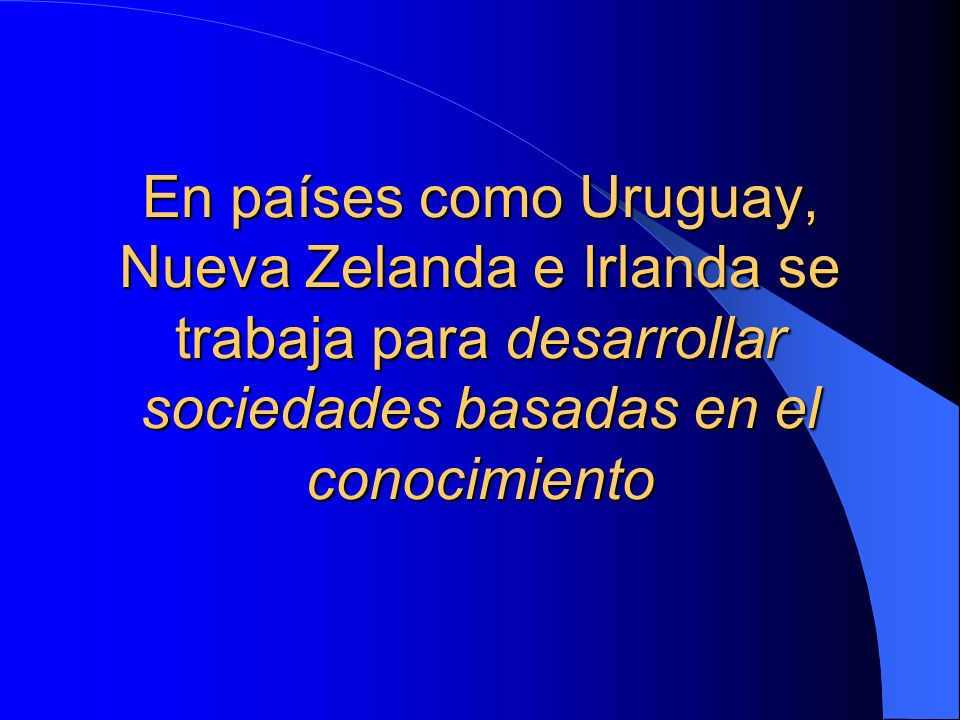 En países como Uruguay, Nueva Zelanda e Irlanda se trabaja para desarrollar sociedades basadas en el conocimiento