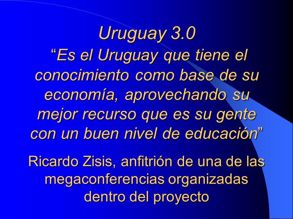 Uruguay 3.0 Es el Uruguay que tiene el conocimiento como base de su economía, aprovechando su mejor recurso que es su gente con un buen nivel de educación Ricardo Zisis, anfitrión de una de las megaconferencias organizadas dentro del proyecto