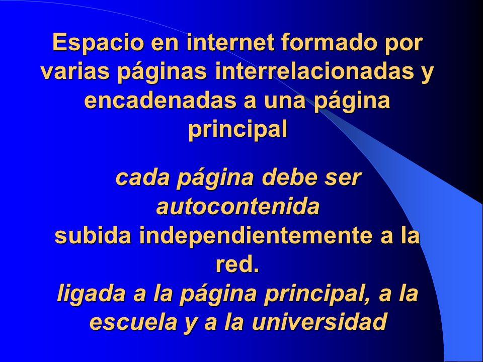 Espacio en internet formado por varias páginas interrelacionadas y encadenadas a una página principal cada página debe ser autocontenida subida independientemente a la red.