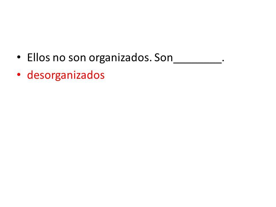 Ellos no son organizados. Son________.