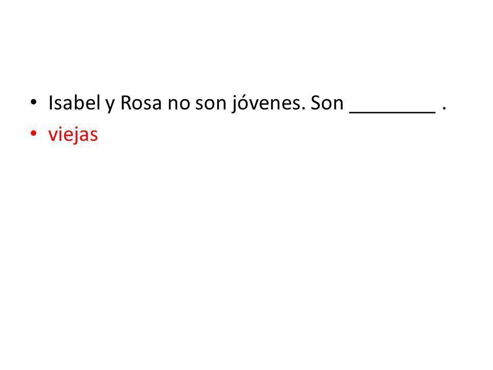 Isabel y Rosa no son jóvenes. Son ________ .