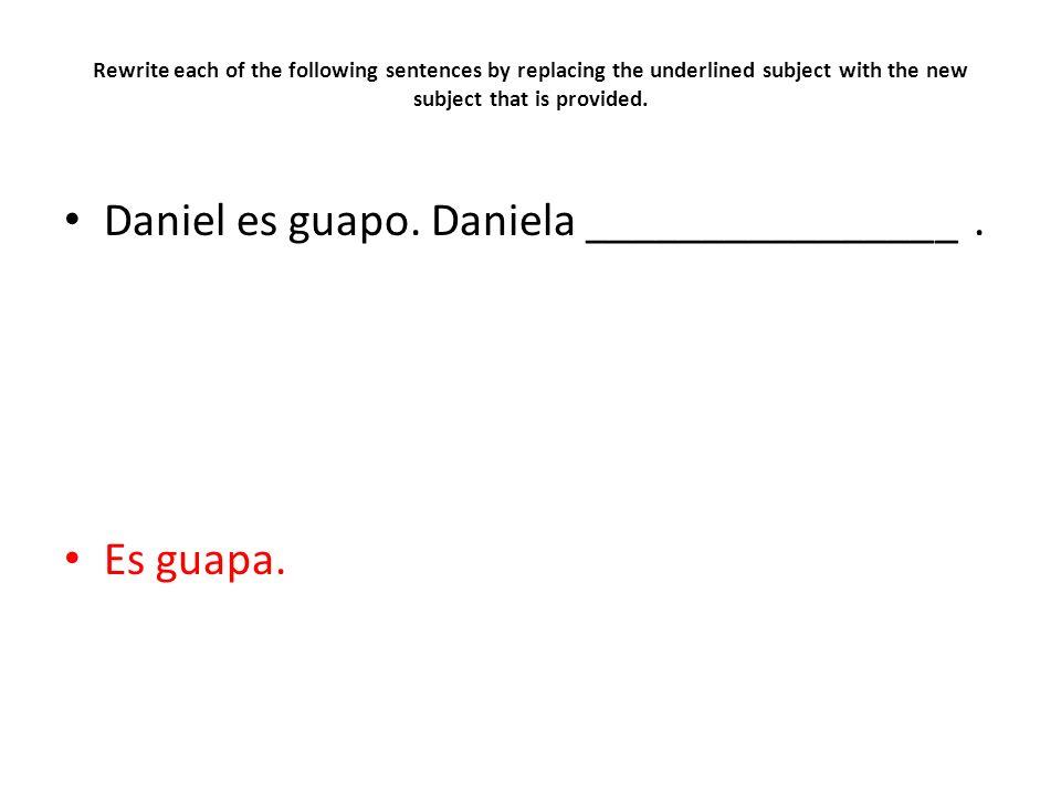 Daniel es guapo. Daniela ________________ .