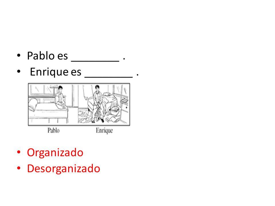 Pablo es ________ . Enrique es ________ . Organizado Desorganizado