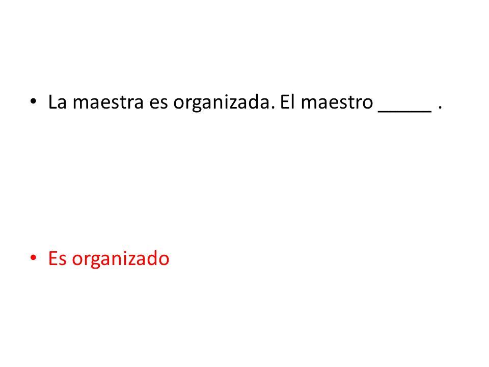 La maestra es organizada. El maestro _____ .