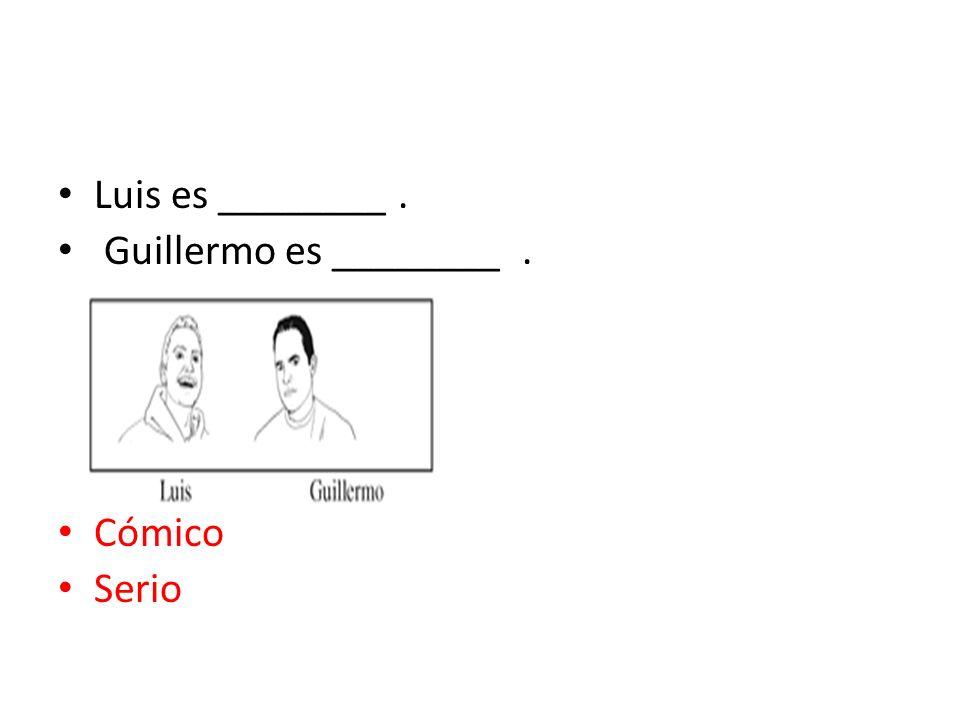 Luis es ________ . Guillermo es ________ . Cómico Serio