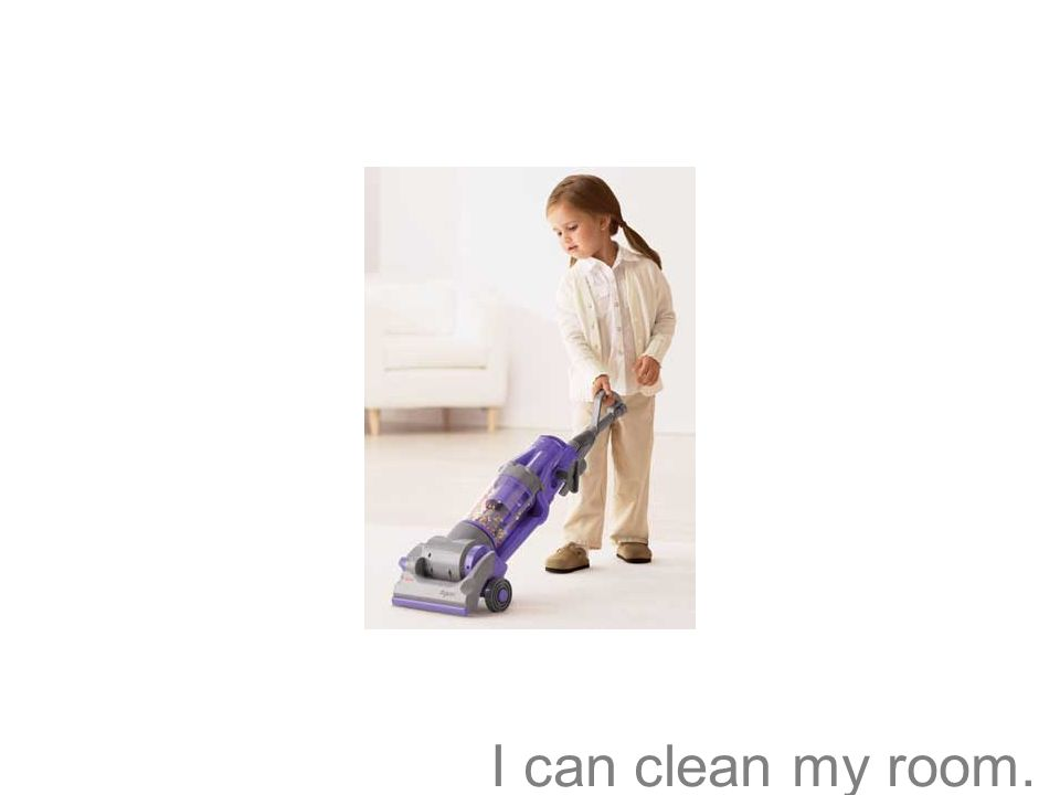 I can clean my room.