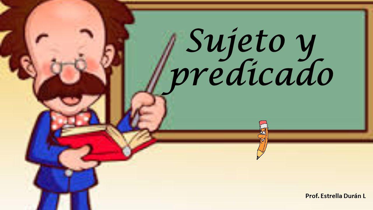 Sujeto y predicado Prof. Estrella Durán L