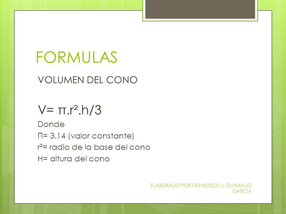 FORMULAS V= π.r².h/3 VOLUMEN DEL CONO Donde Π= 3.14 (valor constante)