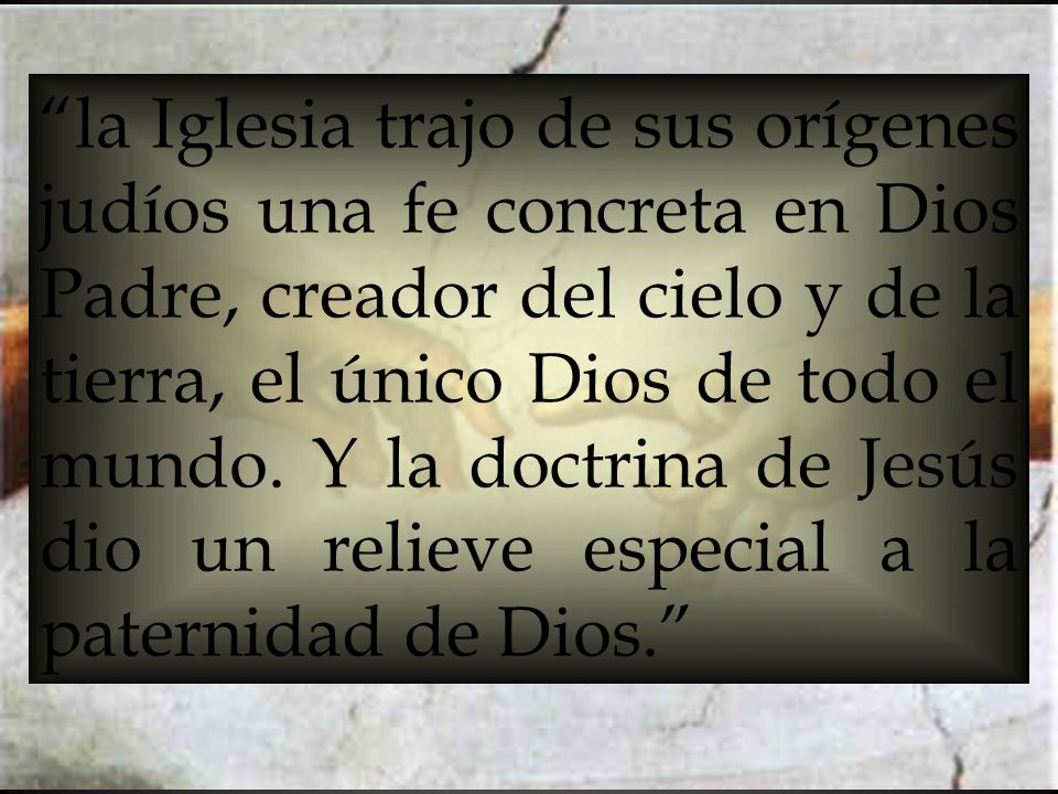 la Iglesia trajo de sus orígenes judíos una fe concreta en Dios Padre, creador del cielo y de la tierra, el único Dios de todo el mundo.