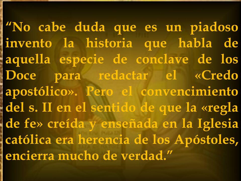 No cabe duda que es un piadoso invento la historia que habla de aquella especie de conclave de los Doce para redactar el «Credo apostólico».