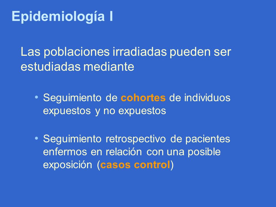 Epidemiología I Las poblaciones irradiadas pueden ser estudiadas mediante. Seguimiento de cohortes de individuos expuestos y no expuestos.