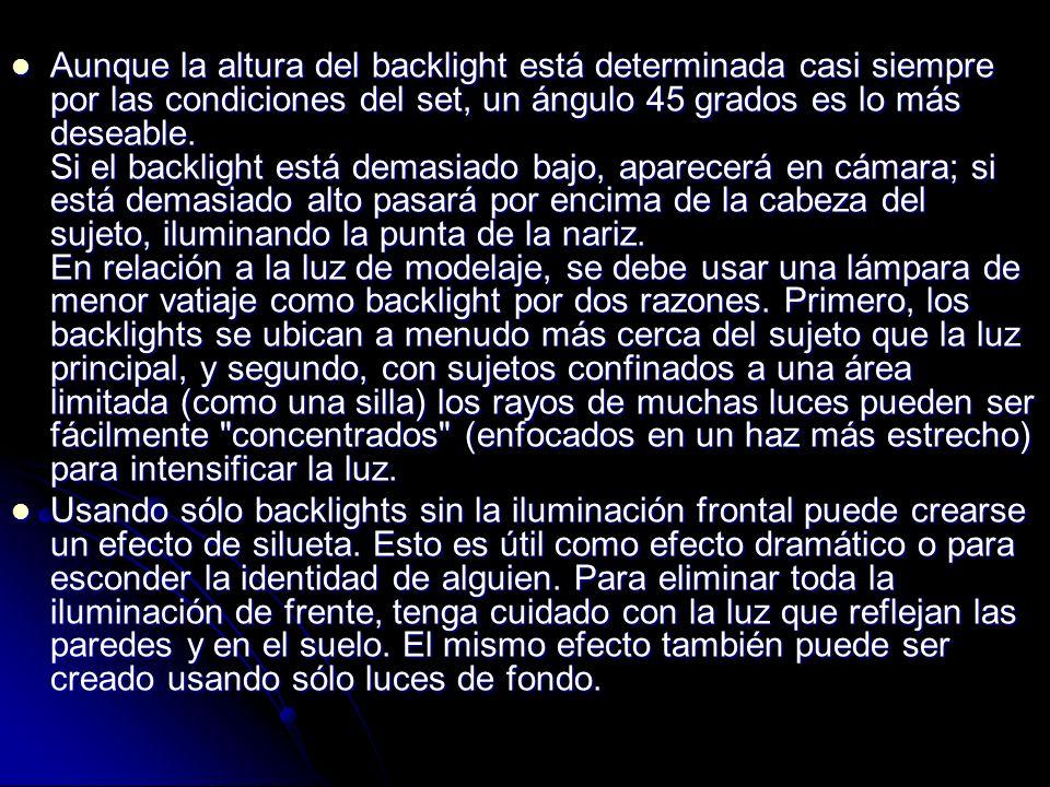 Aunque la altura del backlight está determinada casi siempre por las condiciones del set, un ángulo 45 grados es lo más deseable. Si el backlight está demasiado bajo, aparecerá en cámara; si está demasiado alto pasará por encima de la cabeza del sujeto, iluminando la punta de la nariz. En relación a la luz de modelaje, se debe usar una lámpara de menor vatiaje como backlight por dos razones. Primero, los backlights se ubican a menudo más cerca del sujeto que la luz principal, y segundo, con sujetos confinados a una área limitada (como una silla) los rayos de muchas luces pueden ser fácilmente concentrados (enfocados en un haz más estrecho) para intensificar la luz.