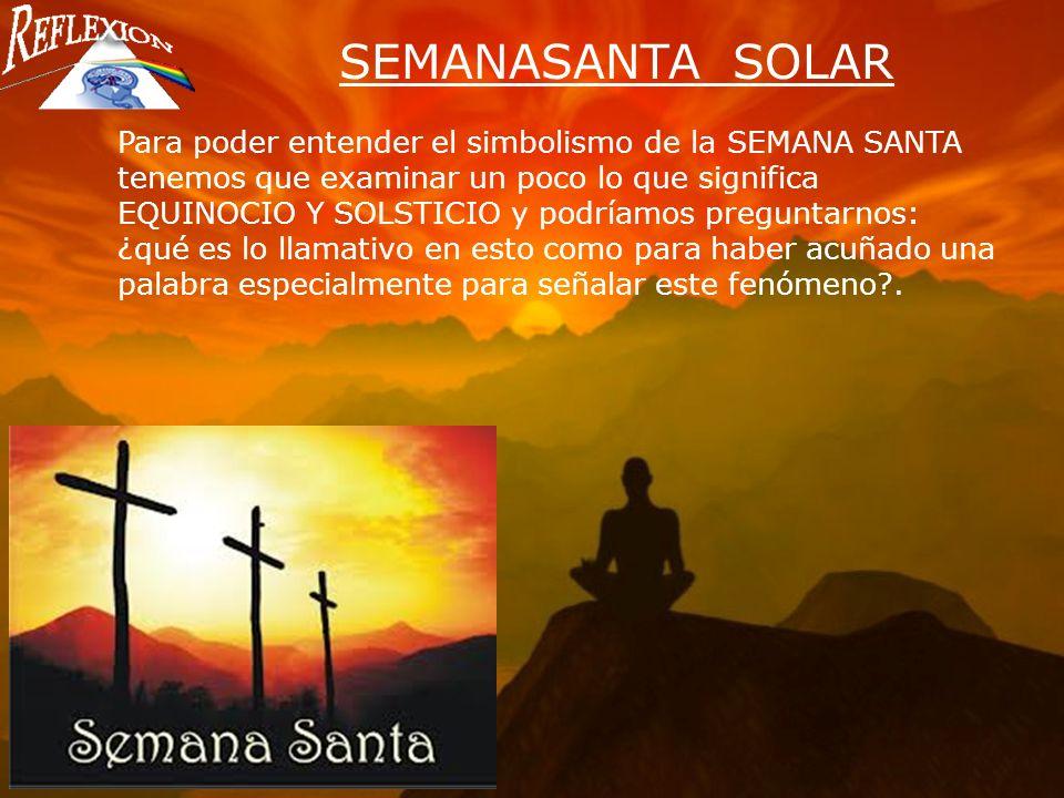 SEMANASANTA SOLAR Para poder entender el simbolismo de la SEMANA SANTA tenemos que examinar un poco lo que significa.