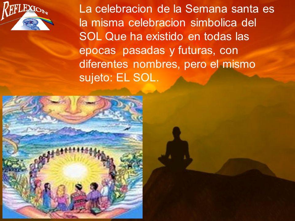 La celebracion de la Semana santa es la misma celebracion simbolica del SOL Que ha existido en todas las epocas pasadas y futuras, con diferentes nombres, pero el mismo sujeto: EL SOL.