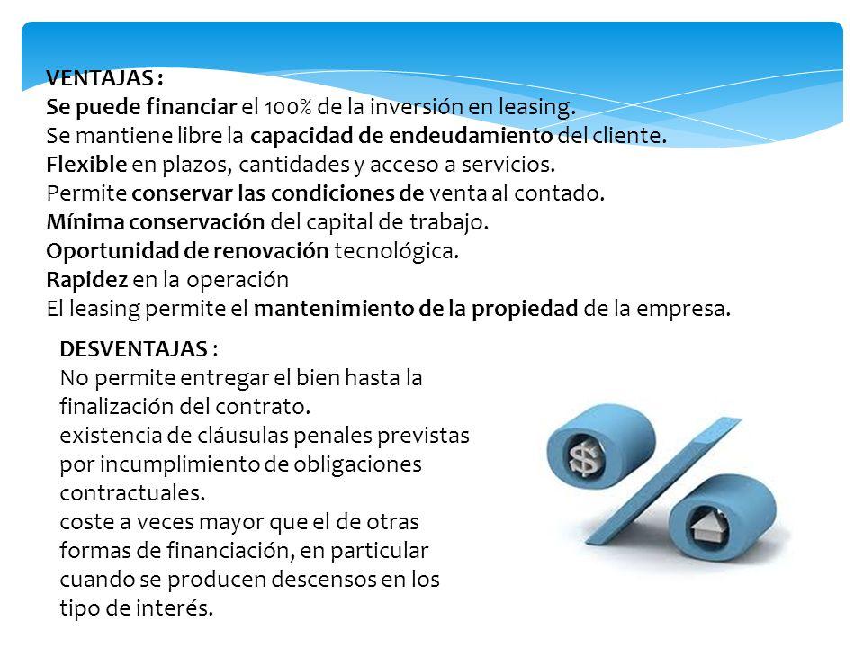 VENTAJAS : Se puede financiar el 100% de la inversión en leasing. Se mantiene libre la capacidad de endeudamiento del cliente.