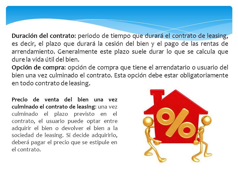 Duración del contrato: periodo de tiempo que durará el contrato de leasing, es decir, el plazo que durará la cesión del bien y el pago de las rentas de arrendamiento. Generalmente este plazo suele durar lo que se calcula que dure la vida útil del bien.