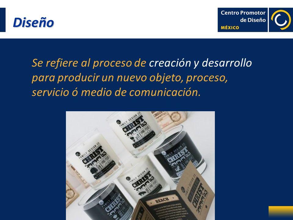 Diseño Se refiere al proceso de creación y desarrollo para producir un nuevo objeto, proceso, servicio ó medio de comunicación.