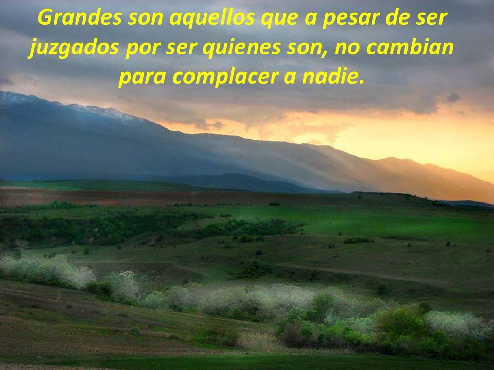 Grandes son aquellos que a pesar de ser juzgados por ser quienes son, no cambian para complacer a nadie.
