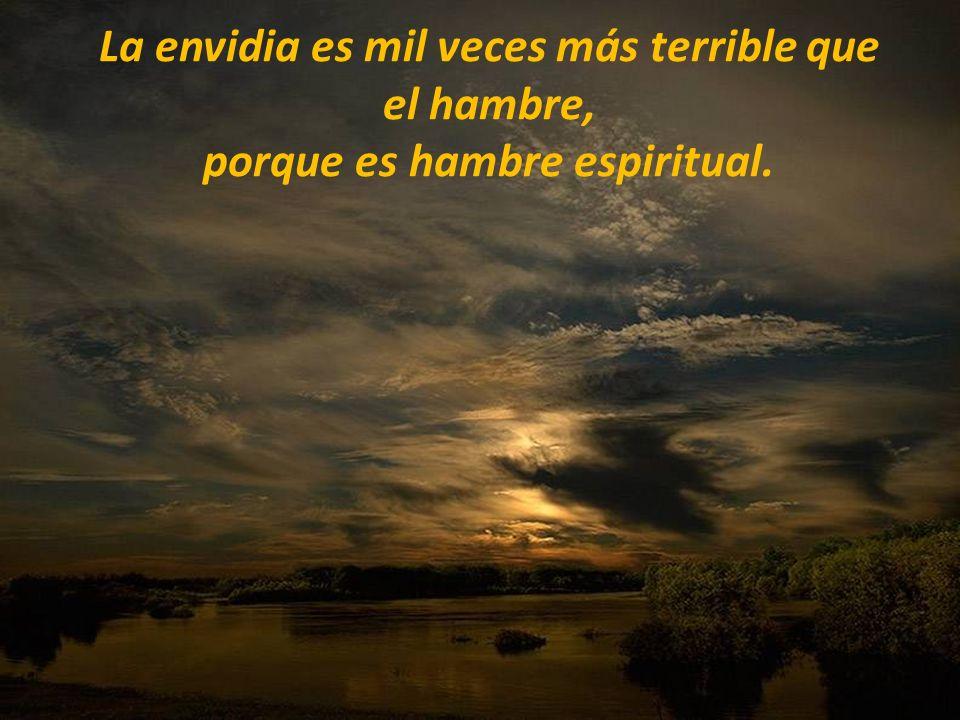 La envidia es mil veces más terrible que el hambre, porque es hambre espiritual.