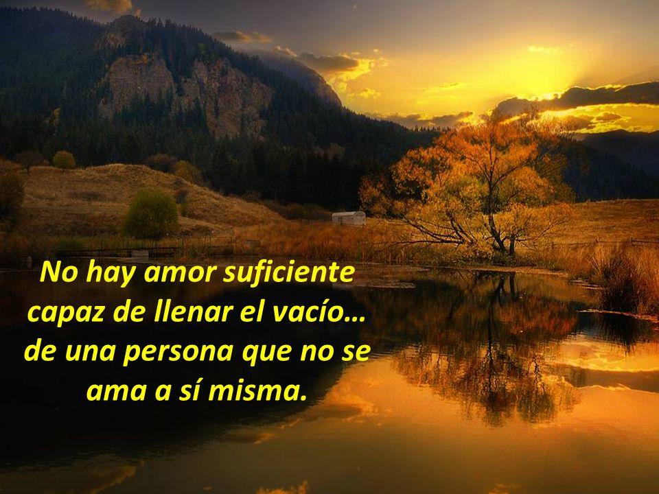 No hay amor suficiente capaz de llenar el vacío… de una persona que no se ama a sí misma.