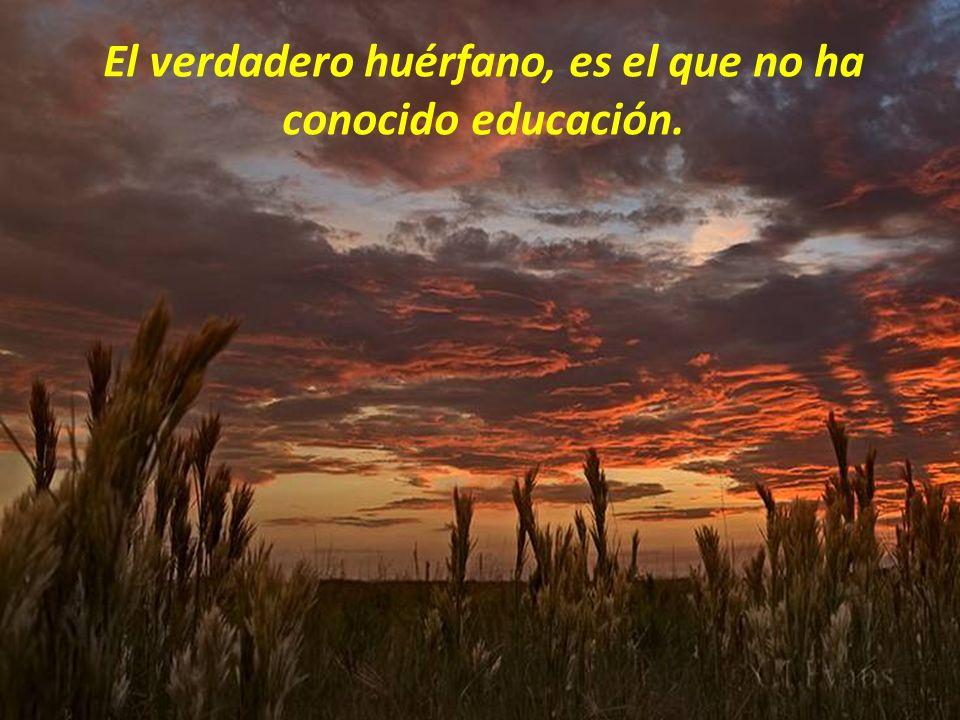 El verdadero huérfano, es el que no ha conocido educación.