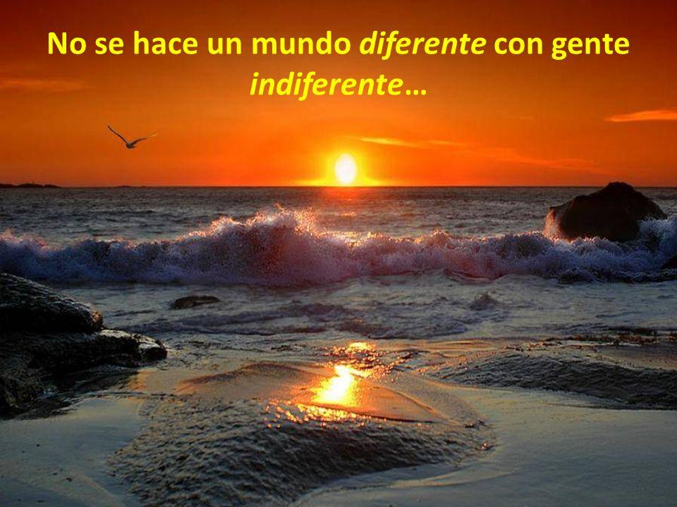 No se hace un mundo diferente con gente indiferente…