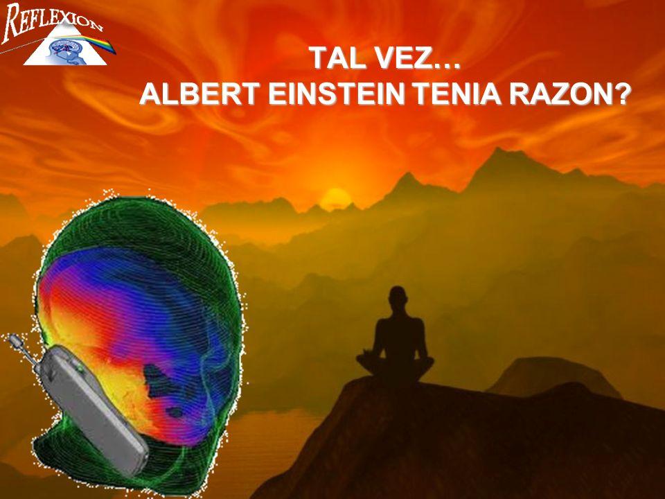 TAL VEZ… ALBERT EINSTEIN TENIA RAZON