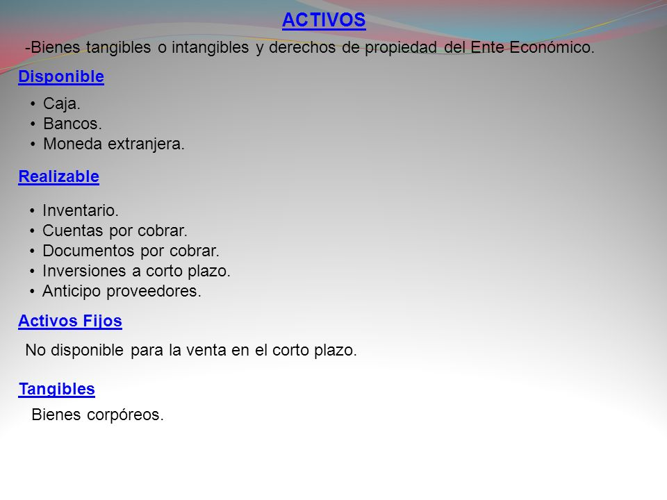 ACTIVOS -Bienes tangibles o intangibles y derechos de propiedad del Ente Económico. Disponible. Caja.