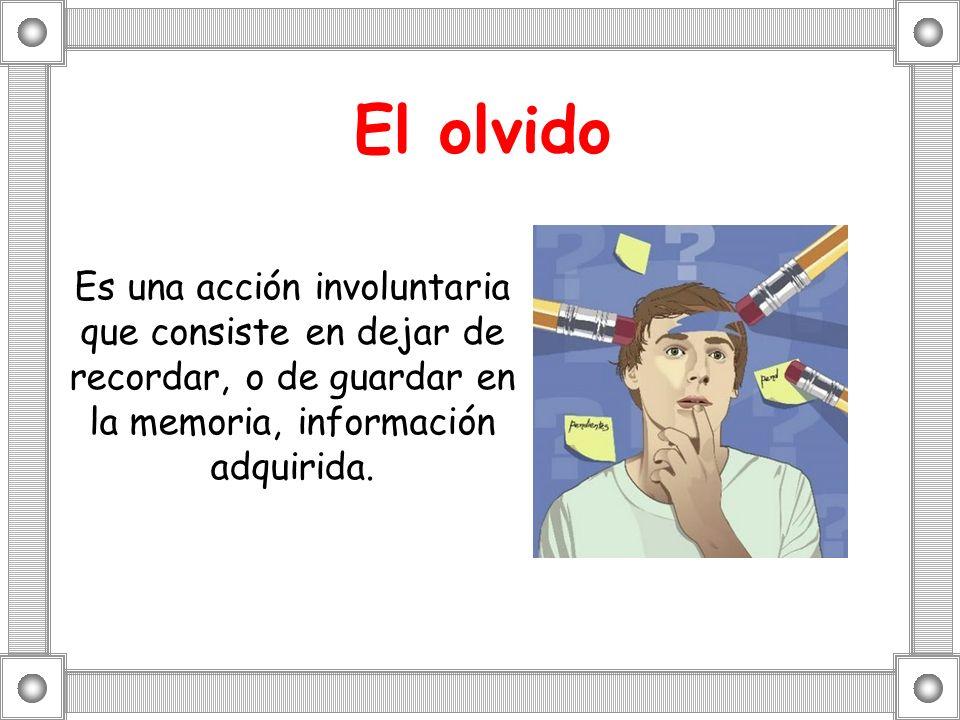El olvido Es una acción involuntaria que consiste en dejar de recordar, o de guardar en la memoria, información adquirida.