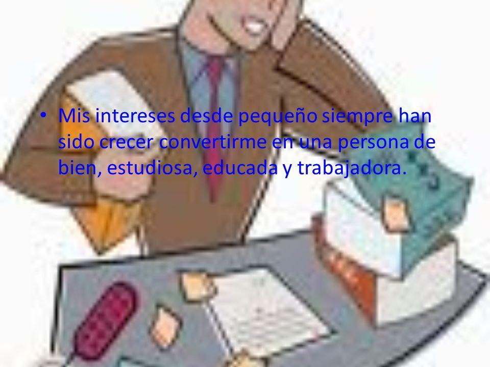 Mis intereses desde pequeño siempre han sido crecer convertirme en una persona de bien, estudiosa, educada y trabajadora.