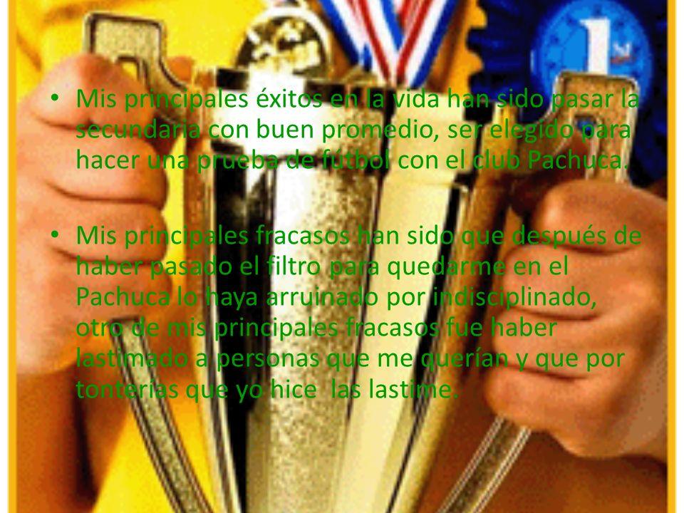 Mis principales éxitos en la vida han sido pasar la secundaria con buen promedio, ser elegido para hacer una prueba de fútbol con el club Pachuca.
