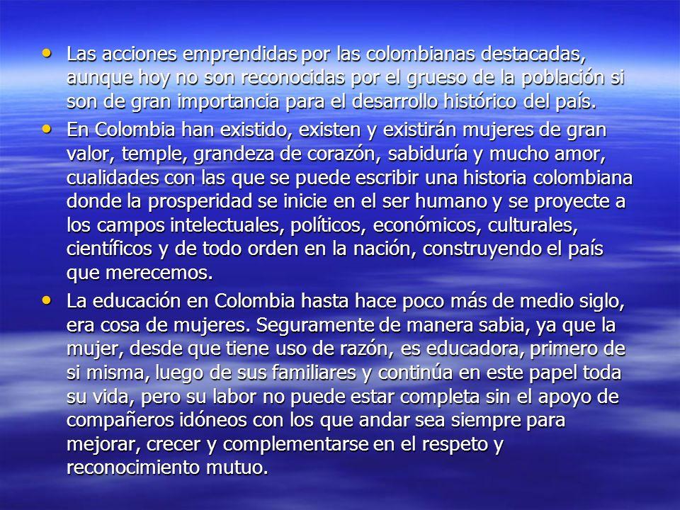 Las acciones emprendidas por las colombianas destacadas, aunque hoy no son reconocidas por el grueso de la población si son de gran importancia para el desarrollo histórico del país.