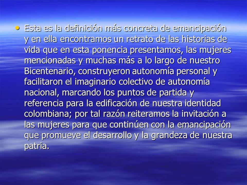 Esta es la definición más concreta de emancipación y en ella encontramos un retrato de las historias de vida que en esta ponencia presentamos, las mujeres mencionadas y muchas más a lo largo de nuestro Bicentenario, construyeron autonomía personal y facilitaron el imaginario colectivo de autonomía nacional, marcando los puntos de partida y referencia para la edificación de nuestra identidad colombiana; por tal razón reiteramos la invitación a las mujeres para que continúen con la emancipación que promueve el desarrollo y la grandeza de nuestra patria.